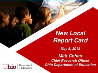 New Local  Report Card May 8, 2012 Matt Cohen Chief Research Officer Ohio Department of Education