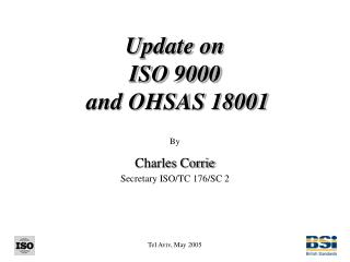 Update on ISO 9000  and OHSAS 18001 By Charles Corrie Secretary ISO/TC 176/SC 2