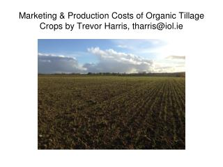 Marketing & Production Costs of Organic Tillage Crops by Trevor Harris, tharris@iol.ie