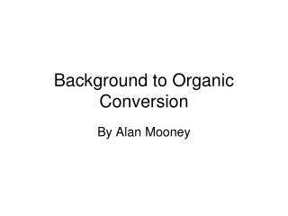 Background to Organic  Conversion
