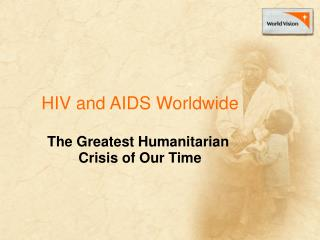 HIV and AIDS Worldwide The Greatest Humanitarian  Crisis of Our Time