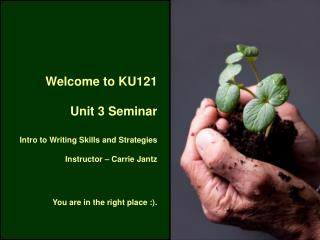 Welcome to KU121  Unit 3 Seminar  Intro to Writing Skills and Strategies Instructor – Carrie Jantz