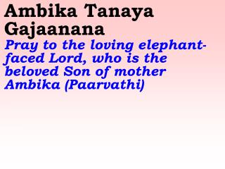 Gaja Vadana Gananaatha Gajaanana   Elephant-faced Lord Ganesha, is the Lord of all divine forces