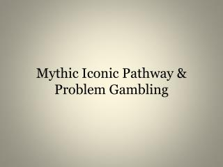 Mythic Iconic Pathway & Problem Gambling