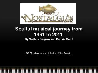 Soulful musical journey from  1961 to 2011.   By  Sadhna Sargam  and  Parthiv Gohil