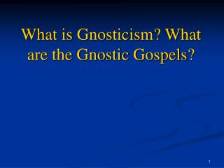 What is Gnosticism? What are the Gnostic Gospels?