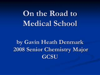 On the Road to  Medical School  by Gavin Heath Denmark  2008 Senior Chemistry Major GCSU