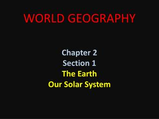 WORLD GEOGRAPHY Chapter 2 Section 1 The Earth Our Solar System