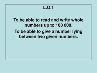 L.O.1 To be able to read and write whole numbers up to 100 000. To be able to give a number lying between two given numb