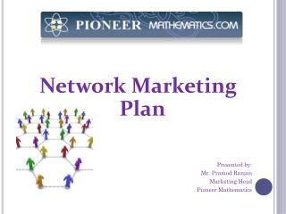 Network Marketing Plan Presented by: Mr.  Pramod Ranjan Marketing Head Pioneer Mathematics