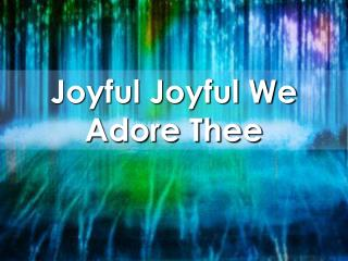 Joyful Joyful We Adore Thee