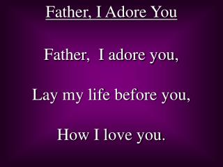 Father,  I adore you,  Lay my life before you, How I love you.