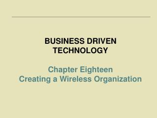 BUSINESS DRIVEN TECHNOLOGY Chapter Eighteen  Creating a Wireless Organization