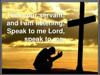 I am your servant, and I am listening,  Speak to me Lord,  speak  to me.