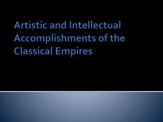 Artistic and Intellectual Accomplishments of the Classical Empires