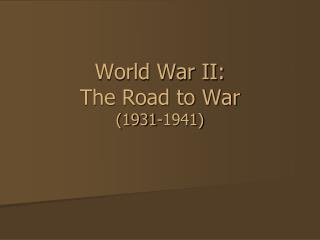 World War II:  The Road to War (1931-1941)
