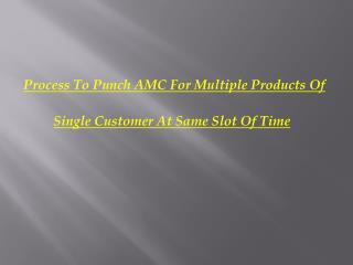 Process To Punch AMC For Multiple Products Of  Single Customer At Same Slot Of Time