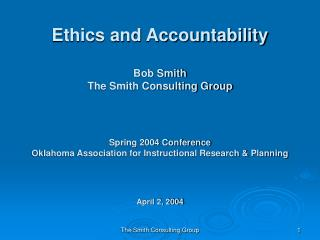 Ethics and Accountability Bob Smith The Smith Consulting Group Spring 2004 Conference Oklahoma Association for Instructi