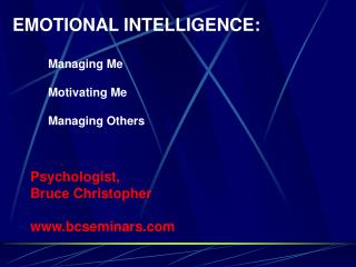 EMOTIONAL INTELLIGENCE: 	Managing Me 	Motivating Me 	Managing Others