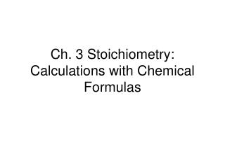 Ch. 3 Stoichiometry: Calculations with Chemical Formulas