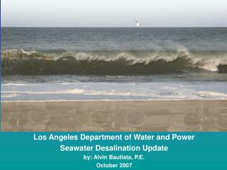 Los Angeles Department of Water and Power Seawater Desalination Update by: Alvin Bautista, P.E.
