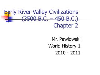 Early River Valley Civilizations (3500 B.C. – 450 B.C.) Chapter 2