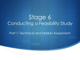 Stage 6 Conducting a Feasibility Study Part 1: Technical and Market Assessment