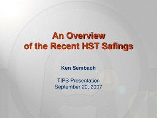 An Overview of the Recent HST Safings Ken Sembach TIPS Presentation September 20, 2007