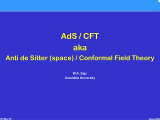 AdS / CFT aka Anti de Sitter (space) / Conformal Field Theory W.A. Zajc Columbia University