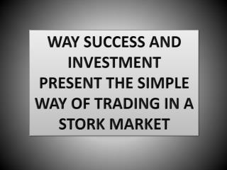WAY SUCCESS AND INVESTMENT PRESENT THE SIMPLE WAY OF TRADING IN A STORK MARKET