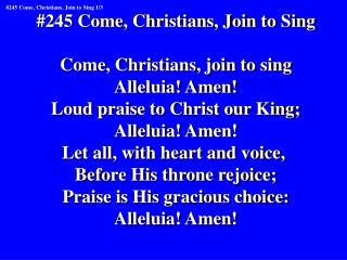 #245 Come, Christians, Join to Sing Come, Christians, join to sing Alleluia! Amen!