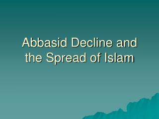 Abbasid Decline and the Spread of Islam