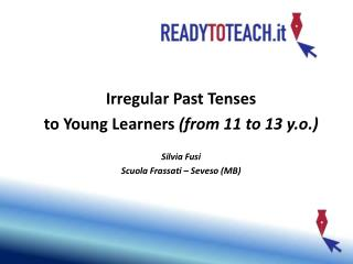 How to introduce  Irregular Past Tenses  to Young Learners from 11 to 13 y.o.   Silvia Fusi Scuola Frassati   Seveso MB
