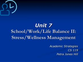 Unit 7  School/Work/Life Balance II: Stress/Wellness Management