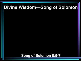 Divine Wisdom—Song of Solomon Song of Solomon 8:5-7