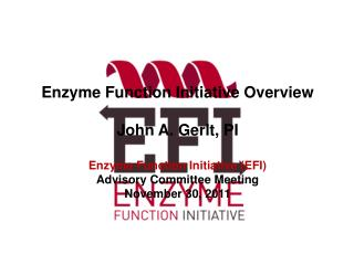 Enzyme Function Initiative Overview John A. Gerlt, PI Enzyme Function Initiative (EFI)