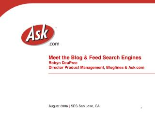 Meet the Blog & Feed Search Engines Robyn DeuPree Director Product Management, Bloglines & Ask