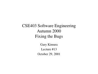 CSE403 Software Engineering Autumn 2000 Fixing the Bugs