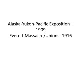 Alaska-Yukon-Pacific Exposition – 1909 Everett Massacre/Unions -1916