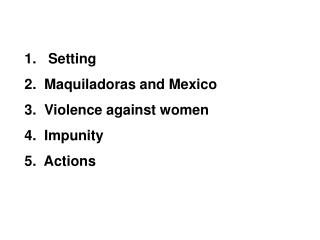 1.   Setting 2.  Maquiladoras and Mexico 3.  Violence against women 4.  Impunity 5.  Actions