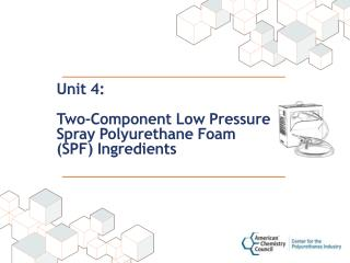 Unit 4: Two-Component Low Pressure Spray Polyurethane Foam (SPF) Ingredients
