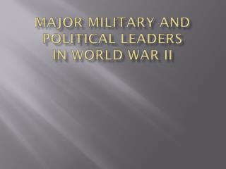 Major Military and Political Leaders in World War II