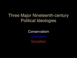 Three Major Nineteenth-century  Political Ideologies