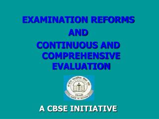 EXAMINATION REFORMS AND CONTINUOUS AND COMPREHENSIVE EVALUATION A CBSE INITIATIVE