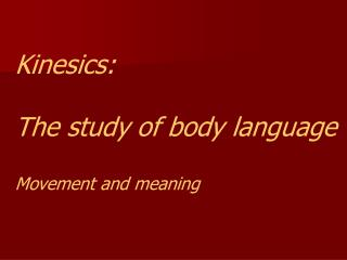 Kinesics: The study of body language Movement and meaning