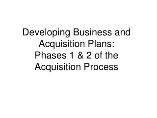 Developing Business and Acquisition Plans:  Phases 1 & 2 of the Acquisition Process