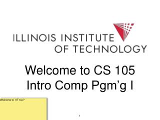Welcome to CS 105 Intro Comp Pgm'g I