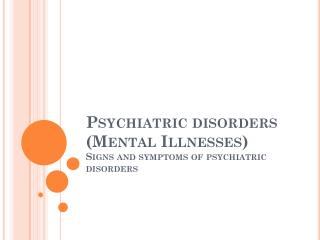 Psychiatric disorders (Mental Illnesses) Signs and symptoms of psychiatric disorders