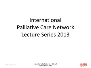 International  Palliative Care Network Lecture Series 2013