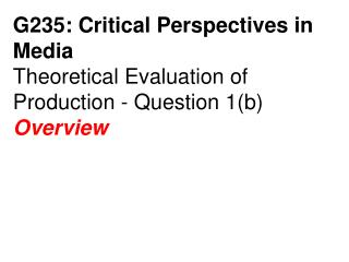 G235: Critical Perspectives in Media Theoretical Evaluation of Production - Question 1b Overview